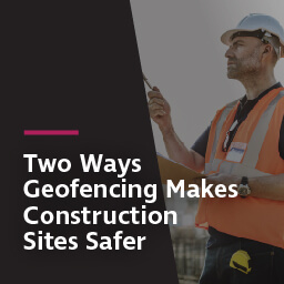 Two ways geofencing makes construction sites safer