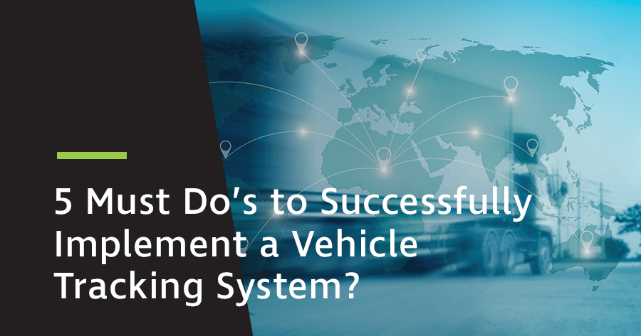 5 Must Do's to Successfully Implement a Vehicle Tracking System